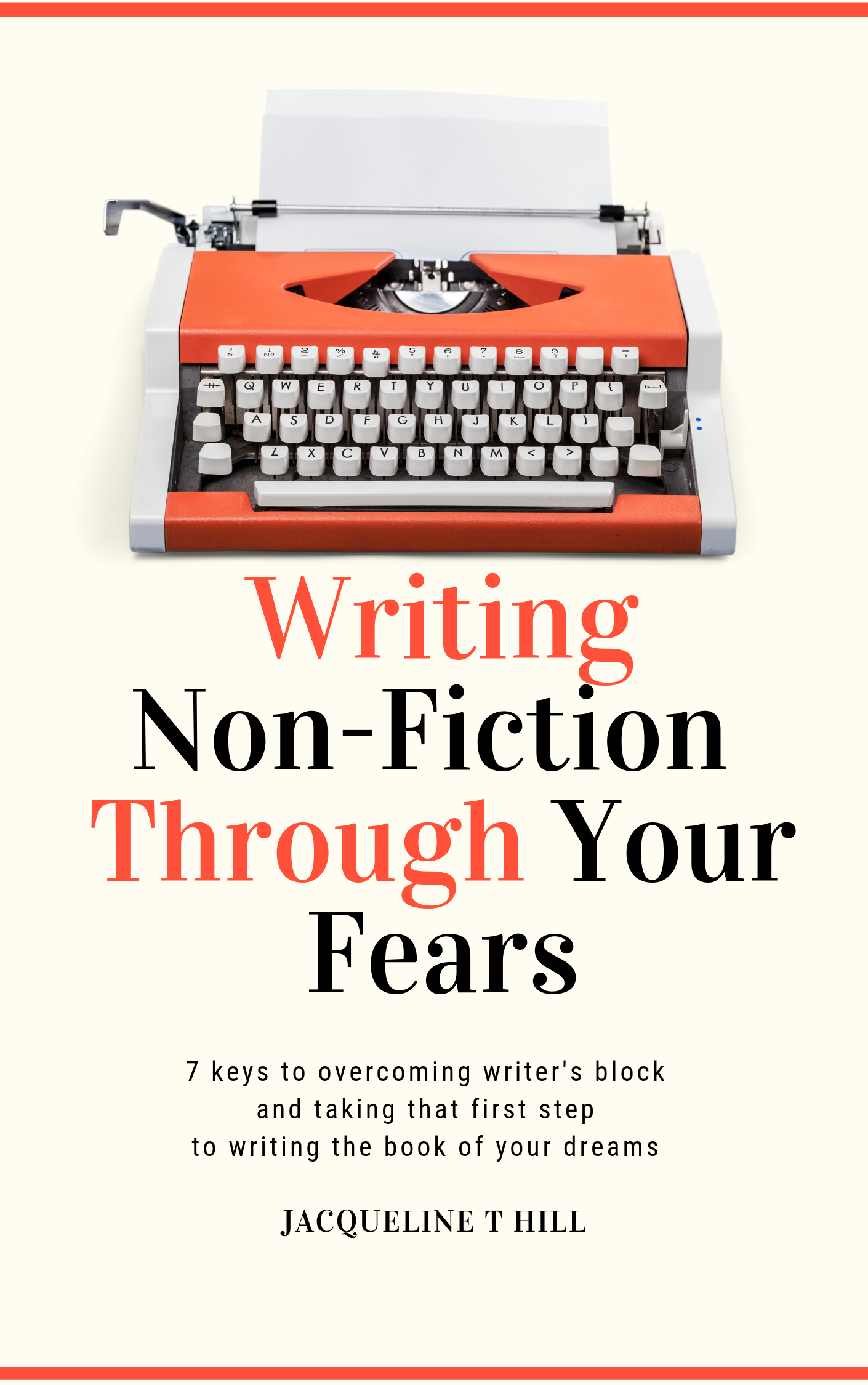 Writing Non-Fiction Through Your Fears: 7 keys to overcoming writer's block and taking that first step to writing the book of your dreams