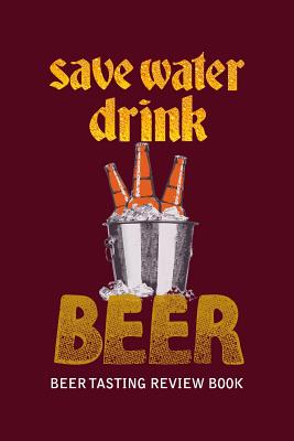 Beer Tasting Review Book: Save Water Drink Beer