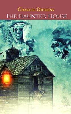 The Haunted House: A First Unabridged Edition (Annotated) By Charles Dickens.