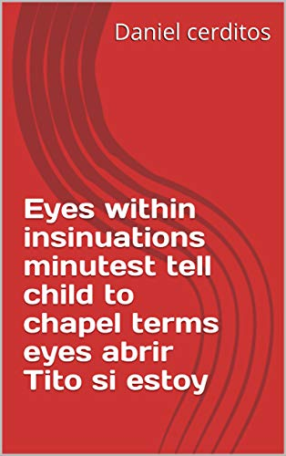 Eyes within insinuations minutest tell child to chapel terms eyes abrir Tito si estoy