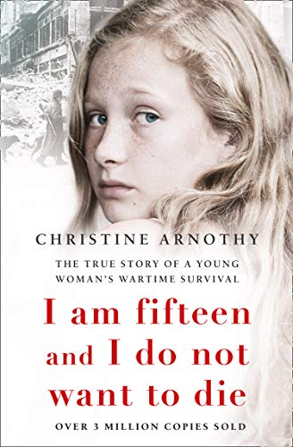 I am fifteen and I do not want to die: The True Story of a Young Woman's Wartime Survival