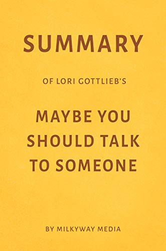 Summary of Lori Gottlieb's Maybe You Should Talk to Someone by Milkyway Media