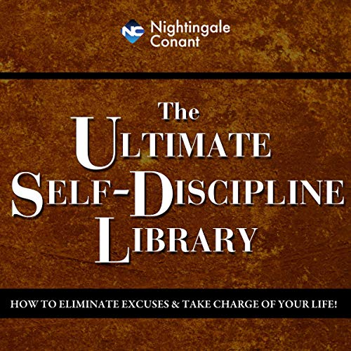 The Ultimate Self-Discipline Library: How to Eliminate Excuses and Take Charge of Your Life!