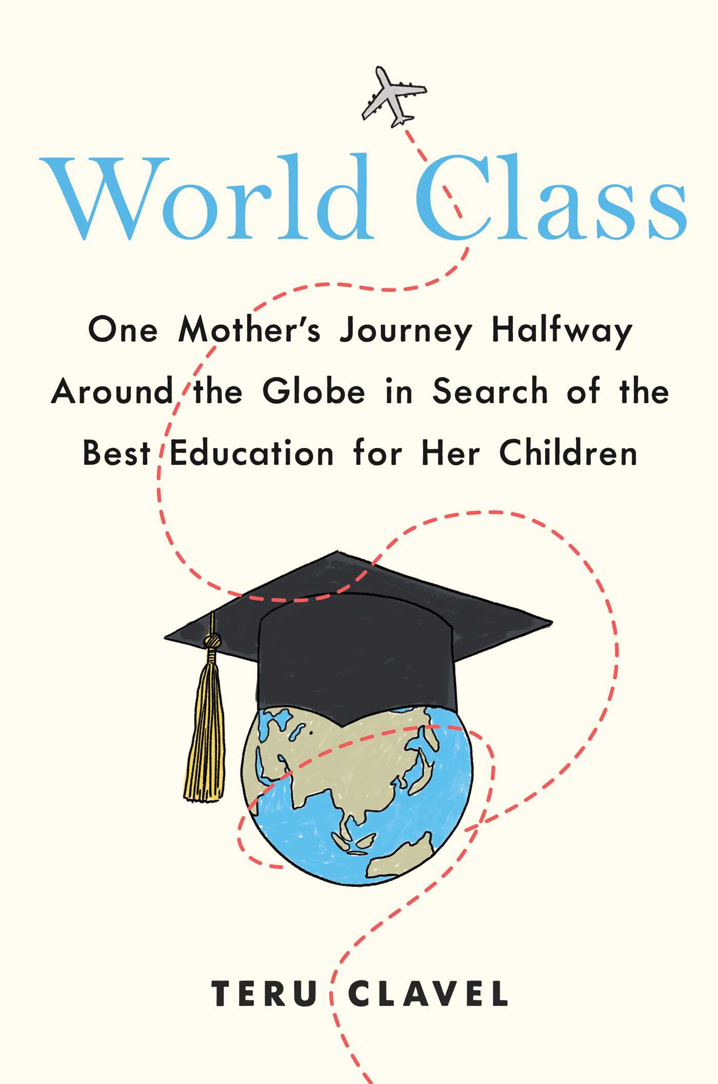 World Class: One Mother's Journey Halfway Around the Globe in Search of the Best Education for Her Children