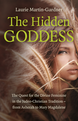 The Hidden Goddess: The Quest for the Divine Feminine in the Judeo-Christian Tradition - From Asherah to Mary Magdalene