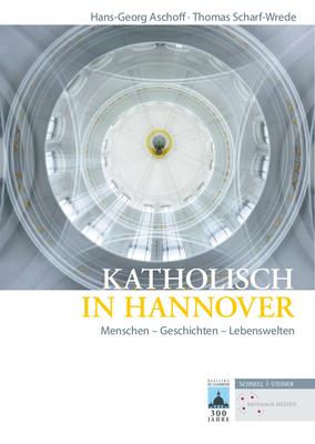 Katholisch in Hannover: Menschen - Geschichten - Lebenswelten