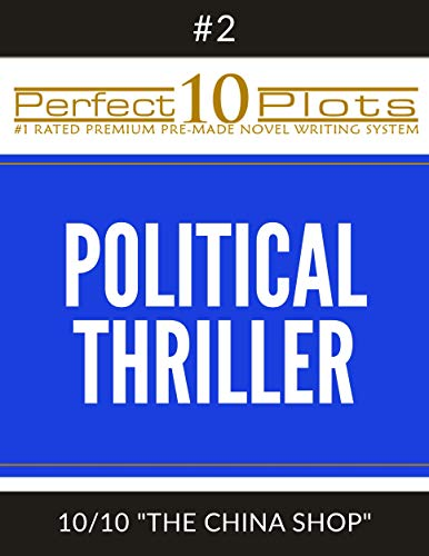 "Perfect 10 Political Thriller Plots: #2-10 ""THE CHINA SHOP"": Premium Pre-Made Fiction Writing Template System (Perfect 10 Plots)"
