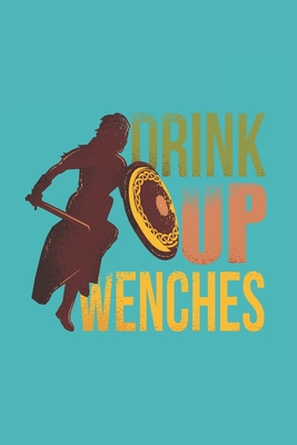 "Drink Up Wenches: Renaissance Fair Funny Quote Gift for Strong Women Who Like Strong Drink (6 x 9"" Journal Notebook)"