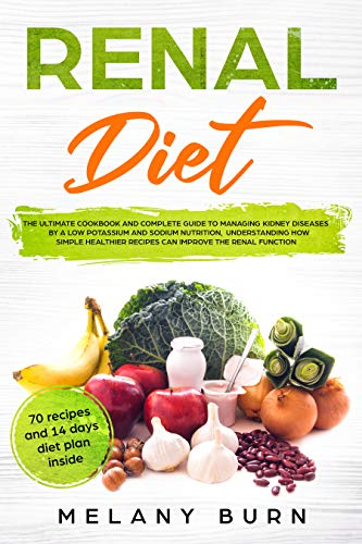 Renal Diet: The ultimate cookbook and complete guide to managing kidney diseases by a low potassium and sodium nutrition, understanding how simple healthier recipes can improve the renal function