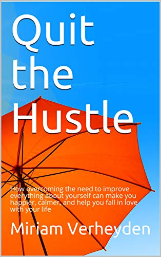 Quit the Hustle: How overcoming the need to improve everything about yourself can make you happier, calmer, and help you fall in love with your life