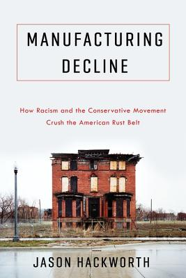 Manufacturing Decline: How Racism and the Conservative Movement Crush the American Rust Belt
