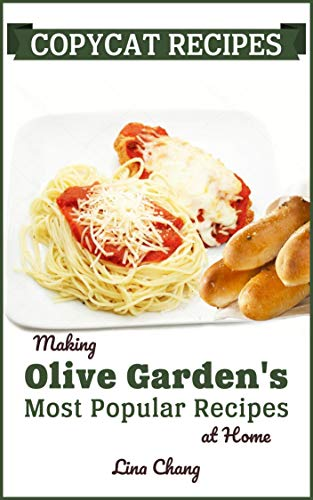 Copycat Recipes: Making Olive Garden's Most Popular Recipes at Home (Famous Restaurant Copycat Cookbooks Book 7)
