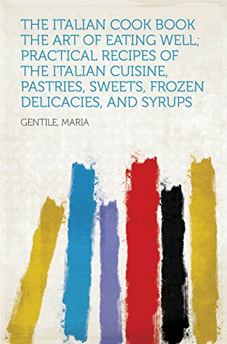 The Italian Cook Book The Art of Eating Well; Practical Recipes of the Italian Cuisine, Pastries, Sweets, Frozen Delicacies, and Syrups