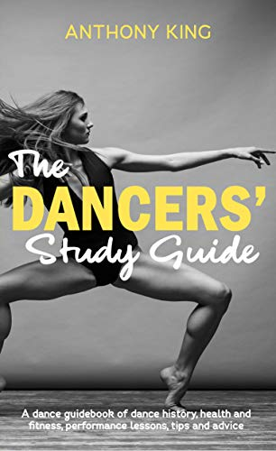 The Dancers' Study Guide: A dance guidebook of dance history, health and fitness, performance lessons, tips and advice
