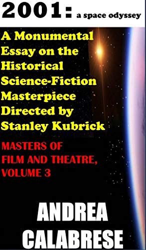 """A Monumental Essay on the Historical Science-Fiction Masterpiece, """"2001: a space odyssey"""" Directed by Stanley Kubrick: MASTERS OF FILM AND THEATRE, VOLUME 3"""