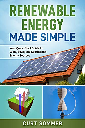 Renewable Energy Made Simple: Your Quick-start Guide to Wind, Solar, and Geothermal Energy Sources