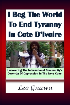 I beg the world to end tyranny in Cote D'Ivoire: Uncovering the international cover-up of oppression in Ivory Coast