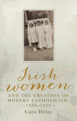 Irish women and the creation of modern Catholicism, 1850-1950