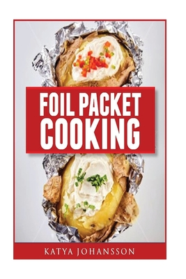 Foil Packet Cooking: Top 50 Foil Packet Recipes For Camping, Outdoor Grilling, And Ovens