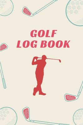 Golf Log Book: 6x9 - Track Your Game Stats I Scorecard Templates I Golf Golfer Gift I Record Log I Performance Tracking I Golfing Journal