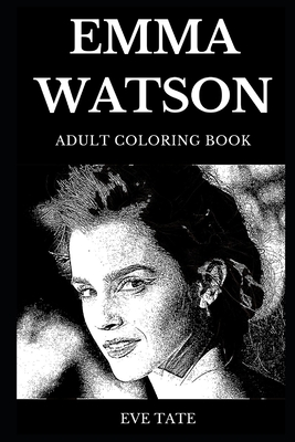 Emma Watson Adult Coloring Book: Legendary Harry Potter Series Star and Famous Actress, Critically Acclaimed Model and Millennial Sweetheart Inspired Adult Coloring Book