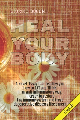 Heal Your Body: A Novel-Essay that teaches you how to EAT and THINK in an anti inflammatory way, in order to restore the immune system and treat degenerative diseases like cancer