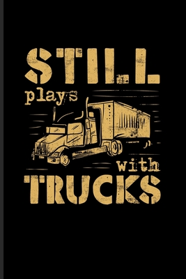 Still Plays With Trucks: Funny Trucking Joke Journal Notebook Workbook For Truck Driving, Wrangler, Semi Trailer, Diesel, Haulage, Transportation & 18 Wheeler Fans - 6x9 - 100 Blank Lined Pages