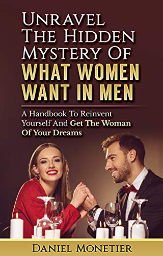 Unravel The Hidden Mystery Of What Women Want In Men: A Handbook To Reinvent Yourself And Get The Woman Of Your Dreams