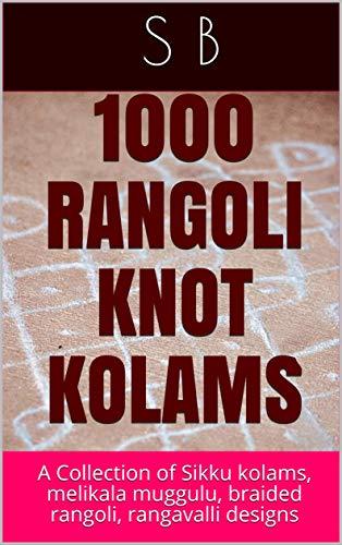 1000 RANGOLI KNOT KOLAMS: A Collection of Sikku kolams, melikala muggulu, braided rangoli, rangavalli designs (Hinduism for kids Book 1)