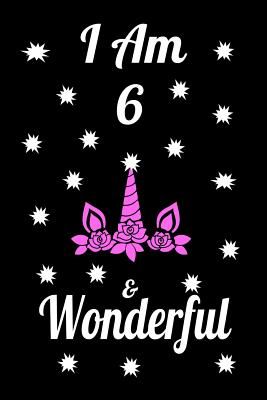 I AM 6 & Wonderful: Unicorn I am & Wonderful Journal Notebook Activity Book perfect Happy Birthday gift for young girls, friend or coworker 6 x 9 blank lined paper 100 pages.