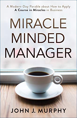 Miracle Minded Manager: A Modern-Day Parable about How to Apply a Course in Miracles in Business