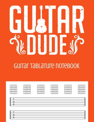 Guitar Tablature Notebook: Guitar Dude Themed 6 String Guitar Chord and Tablature Staff Music Paper for Guitar Players, Musicians, Teachers and Students (8.5x11 - 150 Pages) (Guitar Manuscript Books)