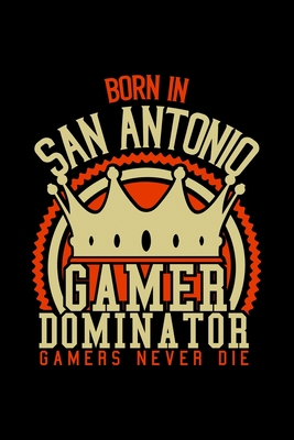 Born in San Antonio Gamer Dominator: RPG JOURNAL I GAMING NOTEBOOK for Students Online Gamers Videogamers Hometown Lovers 6x9 inch 120 pages lined I Daily Planner I Monthly Planner I Journal I Travel Diary I Gift for Video Gamers and City Kids, Graduati