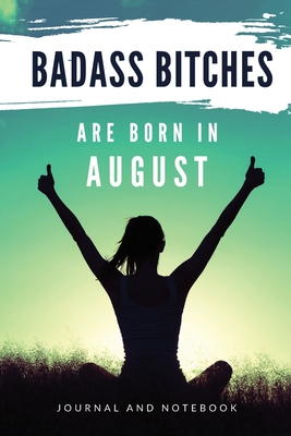 Badass Bitches Are Born In August Journal and Notebook: Funny Gag Gift For Women or Girls Born in August, Birthday Card Alternative for Friend, Boss or Coworker 118 pages Balnk Lined Journal Paper 6x9 Easy Carry Compact Size