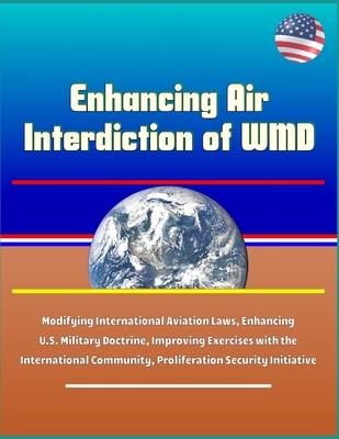 Enhancing Air Interdiction of WMD - Modifying International Aviation Laws, Enhancing U.S. Military Doctrine, Improving Exercises with the International Community, Proliferation Security Initiative