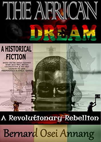 The African Dream: A Revolutionary Rebellion (A Historical Fiction based on The Anglo Ashanti Wars (1824-1901),British Colonization, and The First Country To Gain Independence In Africa -Ghana)