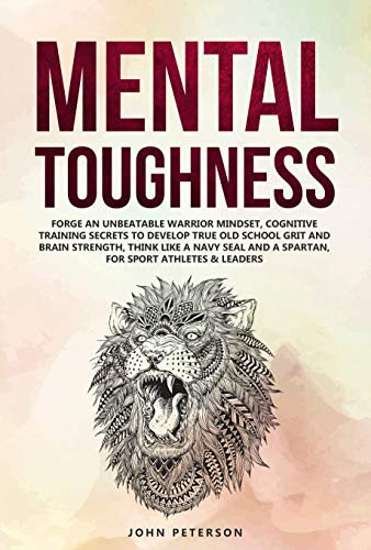 Mental Toughness: Forge an Unbeatable Warrior Mindset, Cognitive Training Secrets to Develop True Old School Grit and Brain Strength, Think Like a Navy ... & Leaders too (Self Discpline Book 1)
