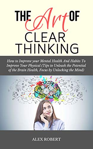 The Art of Thinking Clearly: How to Improve your Mental Health And Habits To Improve Your Physical