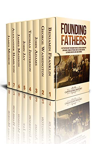 Founding Fathers: A Captivating Guide to Benjamin Franklin, George Washington, John Adams, Thomas Jefferson, John Jay, James Madison, Alexander Hamilton, and James Monroe