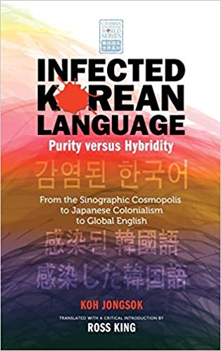 Infected Korean Language, Purity Versus Hybridity: From the Sinographic Cosmopolis to Japanese Colonialism to Global English