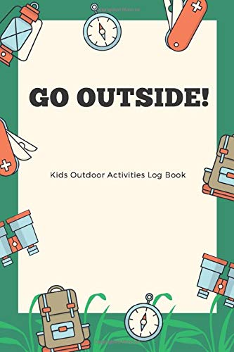 GO OUTSIDE! Kids Outdoor Activities Log Book: Kids Memory, Notebook, Log Book for Camping, Travel, Road Trips, Exploring Nature etc Handy Size For Backpack
