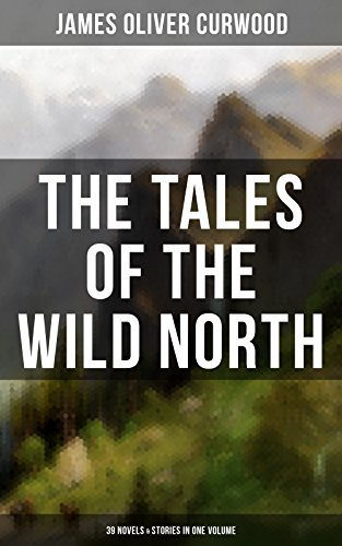 The Tales of the Wild North (39 Novels & Stories in One Volume): The River's End, The Valley of Silent Men, The Wolf Hunters, The Gold Hunters, Kazan, ... Forest, The Country Beyond, The Alaskan…