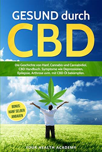 GESUND durch CBD: Die Geschichte von Hanf, Cannabis und Cannabidiol, CBD Handbuch. Symptome wie Depressionen, Epilepsie, Arthrose uvm. mit CBD Öl bekämpfen. ... anbauen (YourHealth 1)