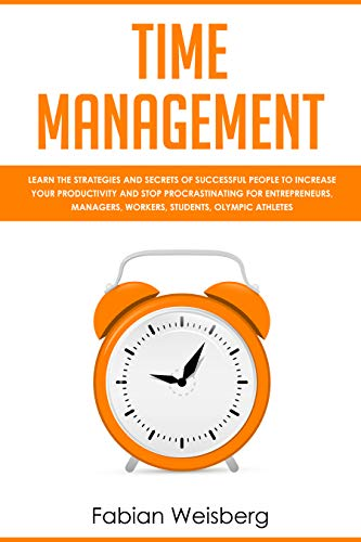 Time Management: Learn the Strategies and Secrets of Successful People to Increase your Productivity and Stop Procrastinating for Entrepreneurs, Managers, Workers, Students, Olympic Athletes