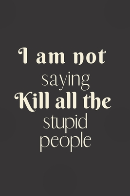 I am not saying kill all the stupid people: 6x9 Notebook, Ruled, Funny Journal For Women, Work Desk Humor, Daily Planner, Diary. Fantastic Gift, Secret Santa, Birthday or Christmas.