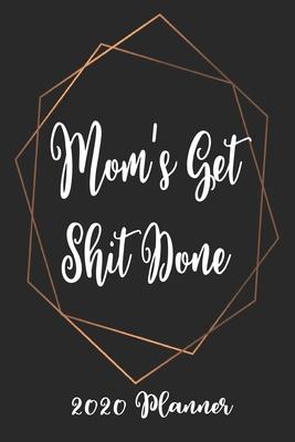 Moms Get Shit Done 2020 Planner: 6x9 Weekly Appointment Planner Scheduler Organizer - Get Organized!