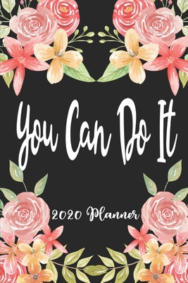 You Can Do It 2020 Planner: 6x9 Weekly Appointment Planner Scheduler Organizer - Get Organized!