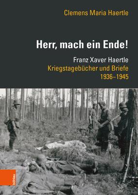 Herr, Mach Ein Ende!: Franz Xaver Haertle. Kriegstagebucher Und Briefe 1936-1945