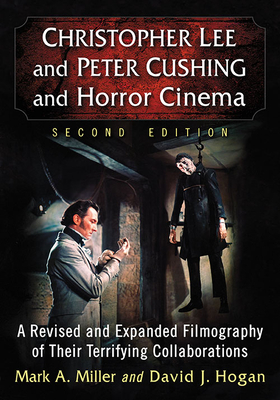 Christopher Lee and Peter Cushing and Horror Cinema: A Revised and Expanded Filmography of Their Terrifying Collaborations
