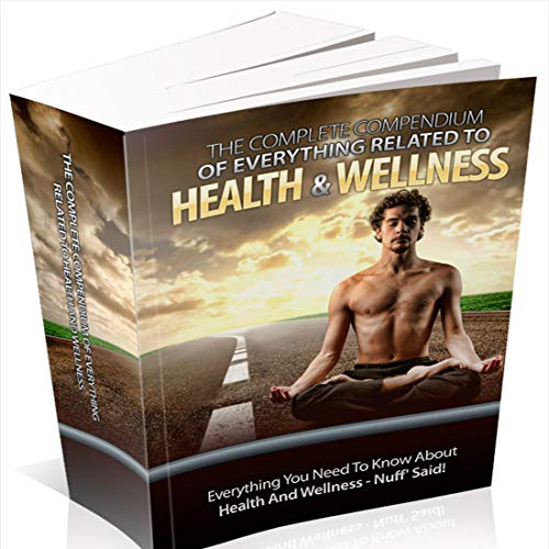 The Complete Compendium To Everything Related To Health And Wellness : Everything You Need To Know About Health And Wellness - Nuff' Said!! (n12)